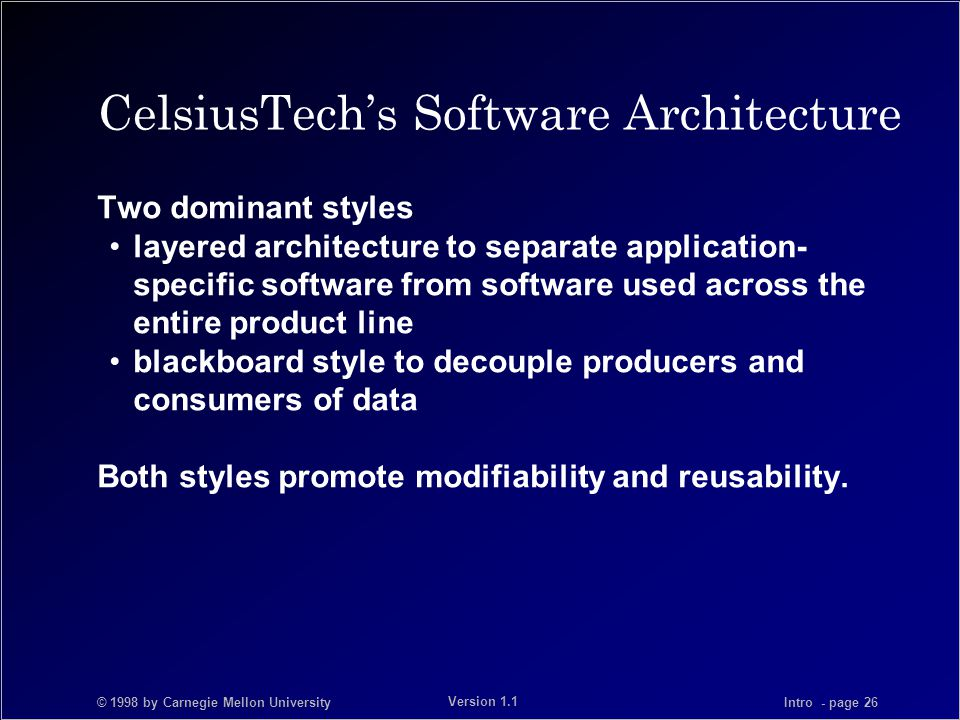 © 1998 by Carnegie Mellon University Intro - page 26 Version 1.1 CelsiusTech's Software Architecture Two dominant styles layered architecture to separate application- specific software from software used across the entire product line blackboard style to decouple producers and consumers of data Both styles promote modifiability and reusability.