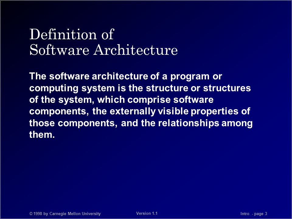 © 1998 by Carnegie Mellon University Intro - page 3 Version 1.1 Definition of Software Architecture The software architecture of a program or computing system is the structure or structures of the system, which comprise software components, the externally visible properties of those components, and the relationships among them.