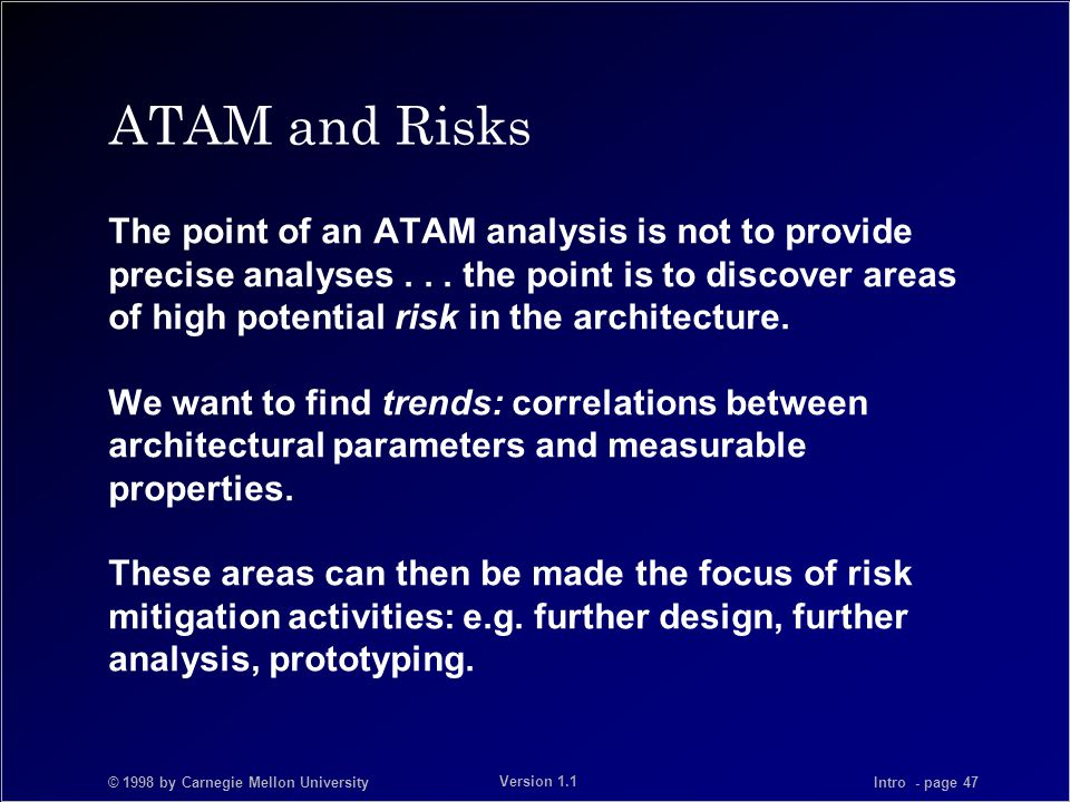 © 1998 by Carnegie Mellon University Intro - page 47 Version 1.1 ATAM and Risks The point of an ATAM analysis is not to provide precise analyses...