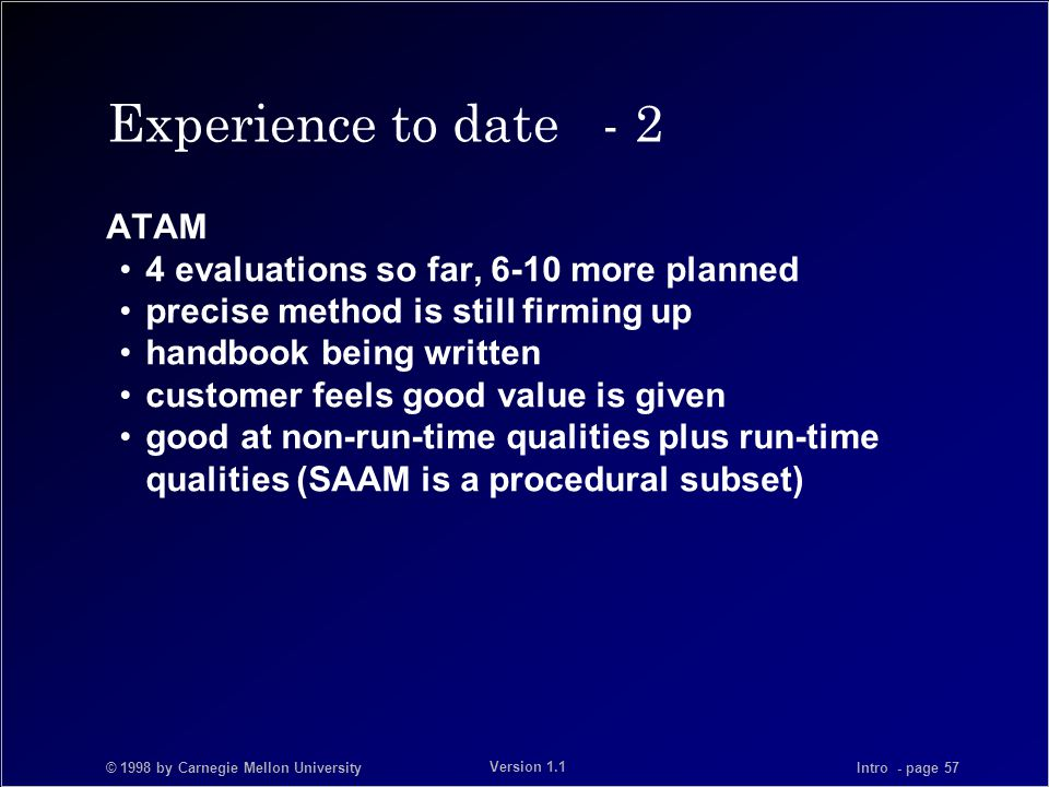 © 1998 by Carnegie Mellon University Intro - page 57 Version 1.1 Experience to date - 2 ATAM 4 evaluations so far, 6-10 more planned precise method is still firming up handbook being written customer feels good value is given good at non-run-time qualities plus run-time qualities (SAAM is a procedural subset)