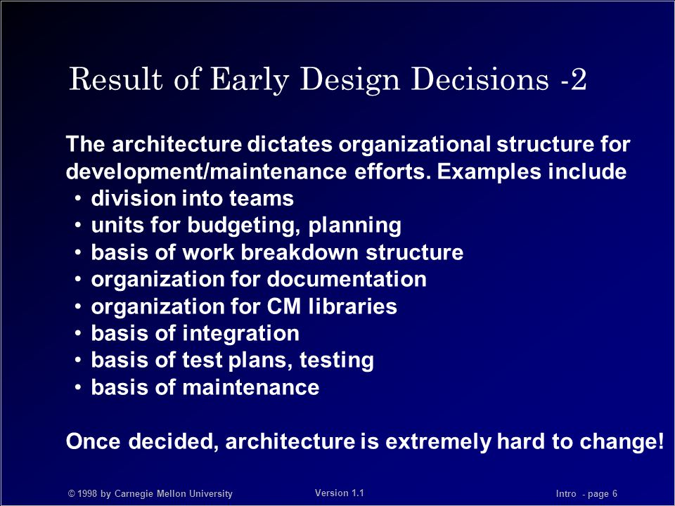 © 1998 by Carnegie Mellon University Intro - page 6 Version 1.1 Result of Early Design Decisions -2 The architecture dictates organizational structure for development/maintenance efforts.