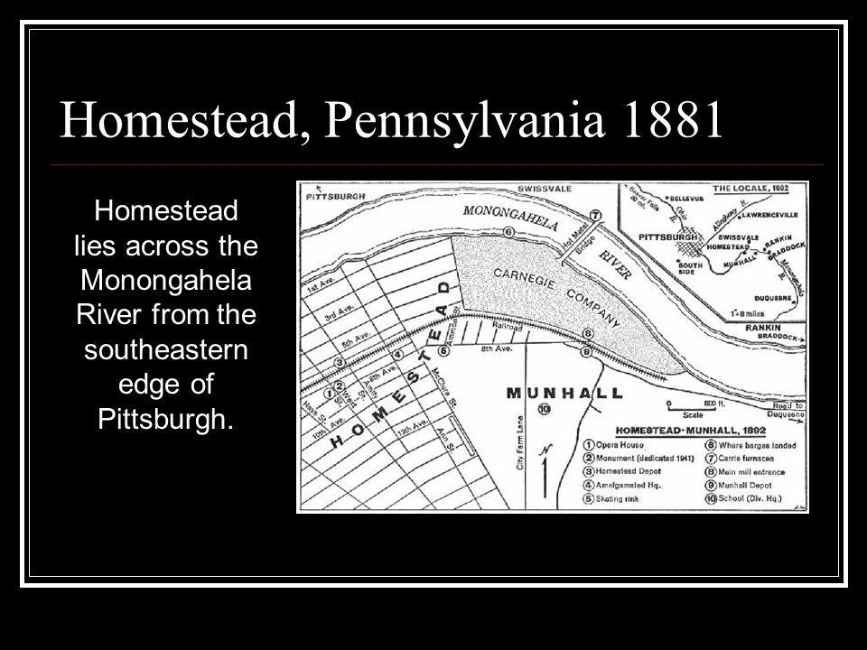 Homestead, Pennsylvania 1881 Homestead lies across the Monongahela River from the southeastern edge of Pittsburgh.