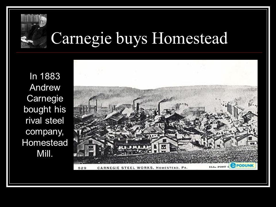 Carnegie buys Homestead In 1883 Andrew Carnegie bought his rival steel company, Homestead Mill.