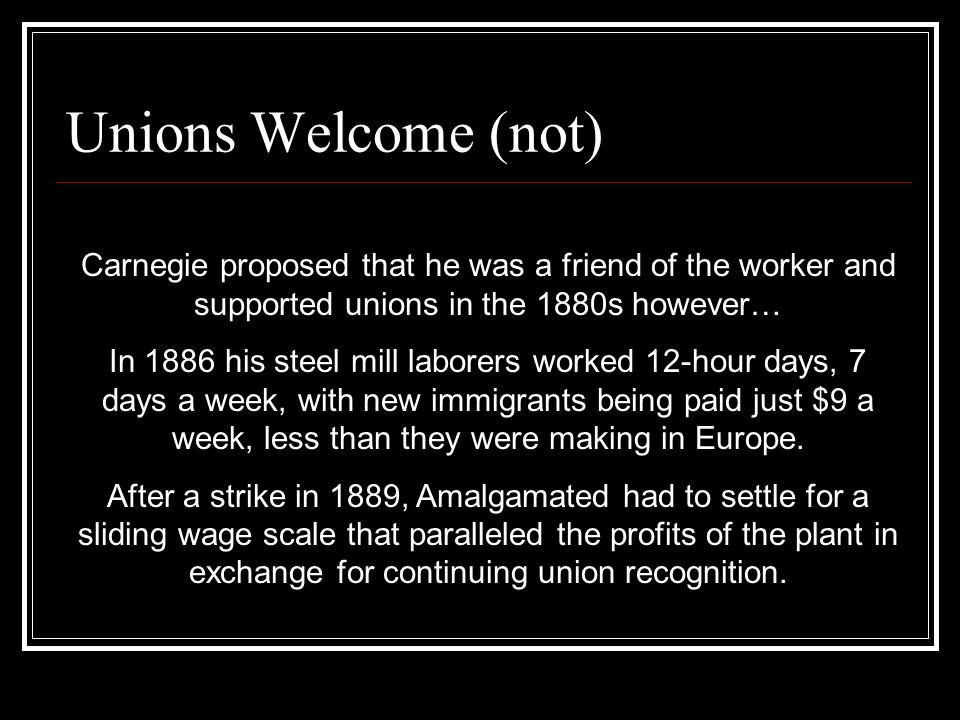Unions Welcome (not) Carnegie proposed that he was a friend of the worker and supported unions in the 1880s however… In 1886 his steel mill laborers worked 12-hour days, 7 days a week, with new immigrants being paid just $9 a week, less than they were making in Europe.