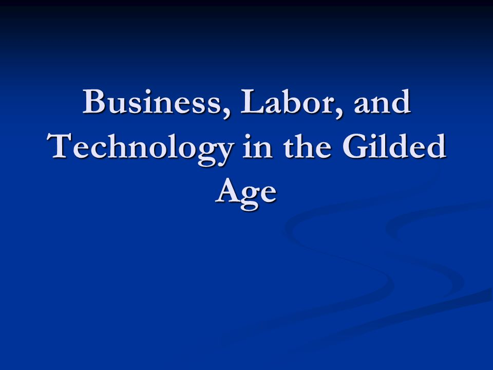 Business, Labor, and Technology in the Gilded Age