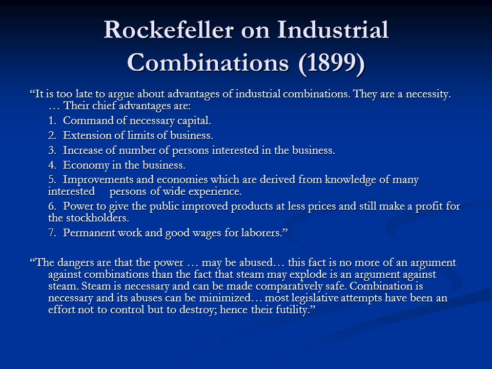 """Rockefeller on Industrial Combinations (1899) """"It is too late to argue about advantages of industrial combinations. They are a necessity. … Their chie"""