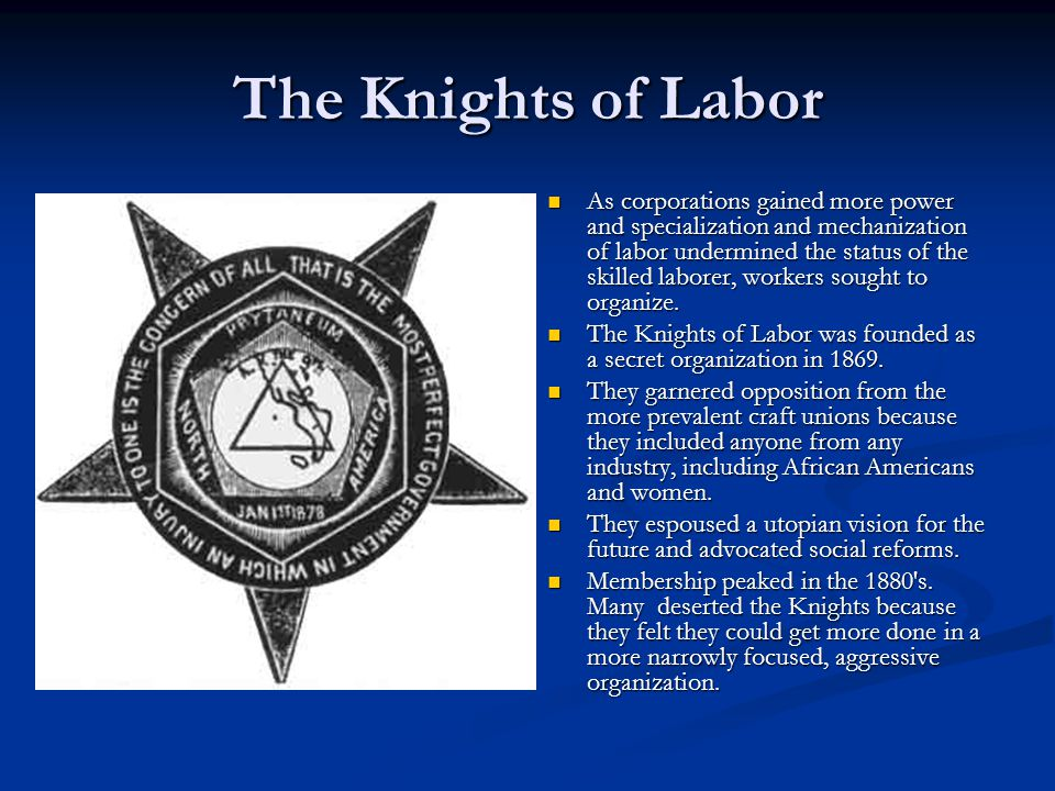 The Knights of Labor As corporations gained more power and specialization and mechanization of labor undermined the status of the skilled laborer, wor