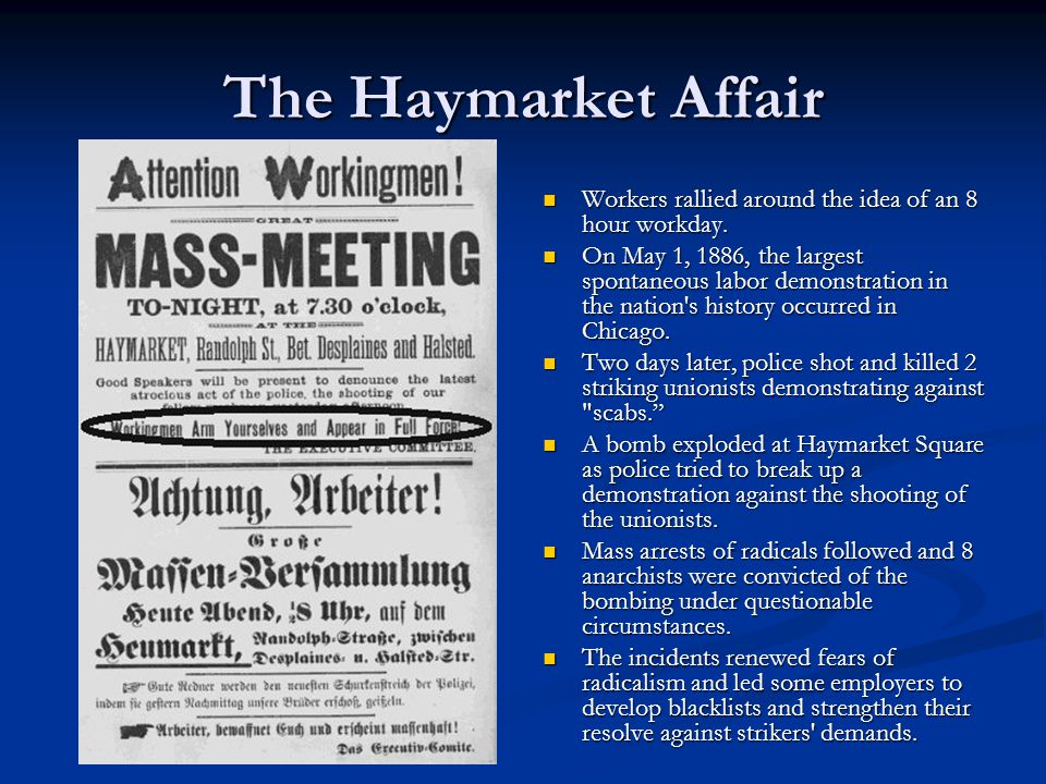 The Haymarket Affair Workers rallied around the idea of an 8 hour workday. On May 1, 1886, the largest spontaneous labor demonstration in the nation's