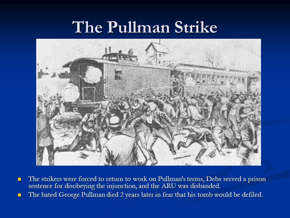 The Pullman Strike The strikers were forced to return to work on Pullman's terms, Debs served a prison sentence for disobeying the injunction, and the