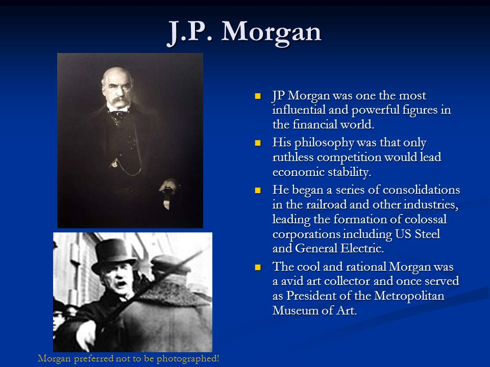 J.P. Morgan JP Morgan was one the most influential and powerful figures in the financial world. His philosophy was that only ruthless competition woul