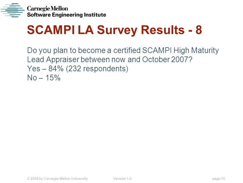 © 2006 by Carnegie Mellon University Version 1.0 page 15 SCAMPI LA Survey Results - 8 Do you plan to become a certified SCAMPI High Maturity Lead Appraiser between now and October 2007.