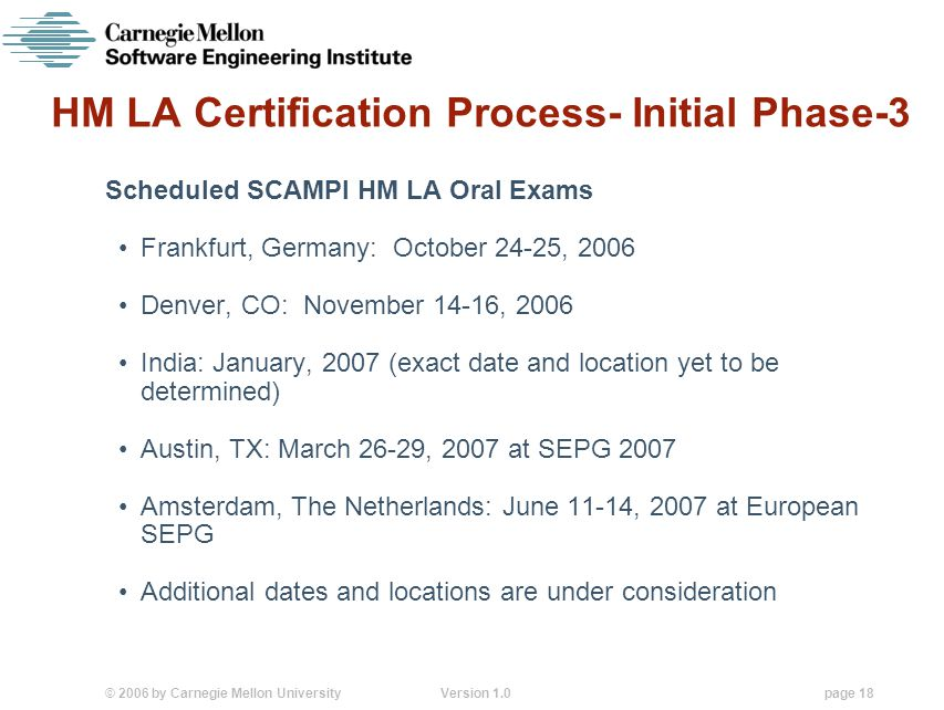 © 2006 by Carnegie Mellon University Version 1.0 page 18 HM LA Certification Process- Initial Phase-3 Scheduled SCAMPI HM LA Oral Exams Frankfurt, Germany: October 24-25, 2006 Denver, CO: November 14-16, 2006 India: January, 2007 (exact date and location yet to be determined) Austin, TX: March 26-29, 2007 at SEPG 2007 Amsterdam, The Netherlands: June 11-14, 2007 at European SEPG Additional dates and locations are under consideration