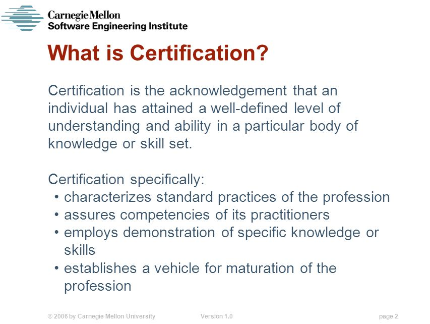 © 2006 by Carnegie Mellon University Version 1.0 page 2 What is Certification.