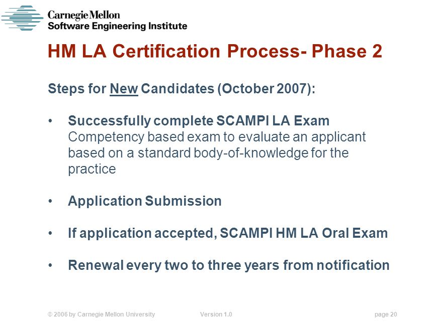 © 2006 by Carnegie Mellon University Version 1.0 page 20 HM LA Certification Process- Phase 2 Steps for New Candidates (October 2007): Successfully complete SCAMPI LA Exam Competency based exam to evaluate an applicant based on a standard body-of-knowledge for the practice Application Submission If application accepted, SCAMPI HM LA Oral Exam Renewal every two to three years from notification
