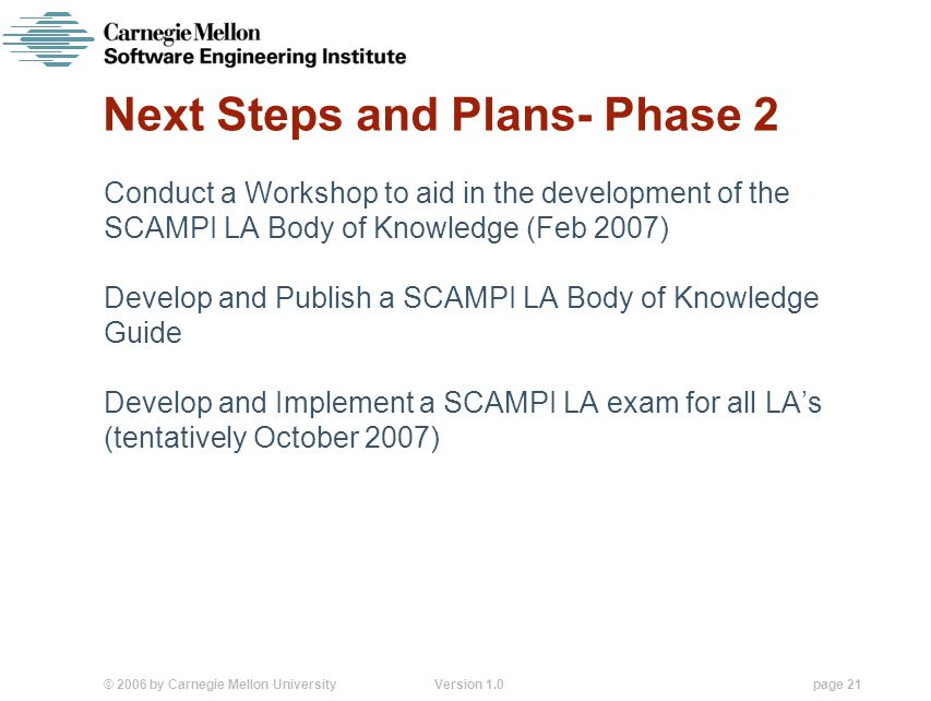 © 2006 by Carnegie Mellon University Version 1.0 page 21 Next Steps and Plans- Phase 2 Conduct a Workshop to aid in the development of the SCAMPI LA Body of Knowledge (Feb 2007) Develop and Publish a SCAMPI LA Body of Knowledge Guide Develop and Implement a SCAMPI LA exam for all LA's (tentatively October 2007)
