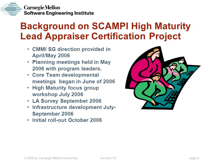 © 2006 by Carnegie Mellon University Version 1.0 page 5 Background on SCAMPI High Maturity Lead Appraiser Certification Project CMMI SG direction provided in April/May 2006 Planning meetings held in May 2006 with program leaders.