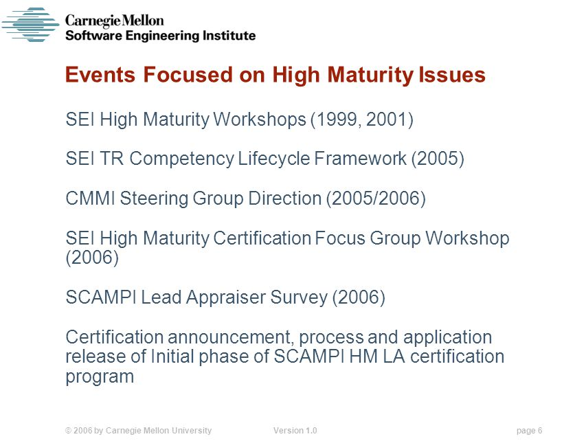 © 2006 by Carnegie Mellon University Version 1.0 page 6 Events Focused on High Maturity Issues SEI High Maturity Workshops (1999, 2001) SEI TR Competency Lifecycle Framework (2005) CMMI Steering Group Direction (2005/2006) SEI High Maturity Certification Focus Group Workshop (2006) SCAMPI Lead Appraiser Survey (2006) Certification announcement, process and application release of Initial phase of SCAMPI HM LA certification program