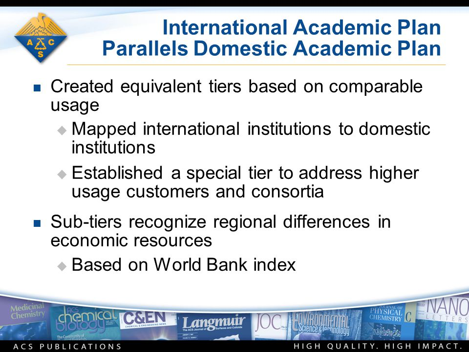 International Academic Plan Parallels Domestic Academic Plan n Created equivalent tiers based on comparable usage  Mapped international institutions to domestic institutions  Established a special tier to address higher usage customers and consortia n Sub-tiers recognize regional differences in economic resources  Based on World Bank index