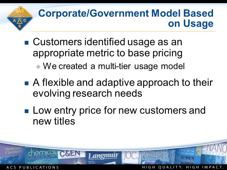 Corporate/Government Model Based on Usage n Customers identified usage as an appropriate metric to base pricing  We created a multi-tier usage model n A flexible and adaptive approach to their evolving research needs n Low entry price for new customers and new titles