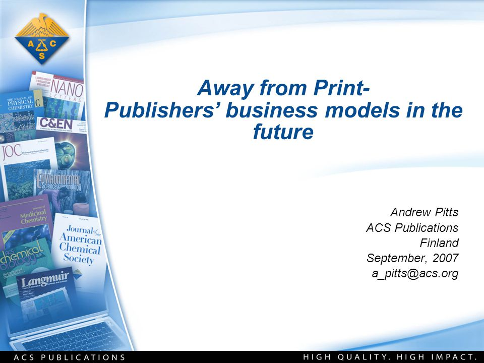 Away from Print- Publishers' business models in the future Andrew Pitts ACS Publications Finland September, 2007 a_pitts@acs.org