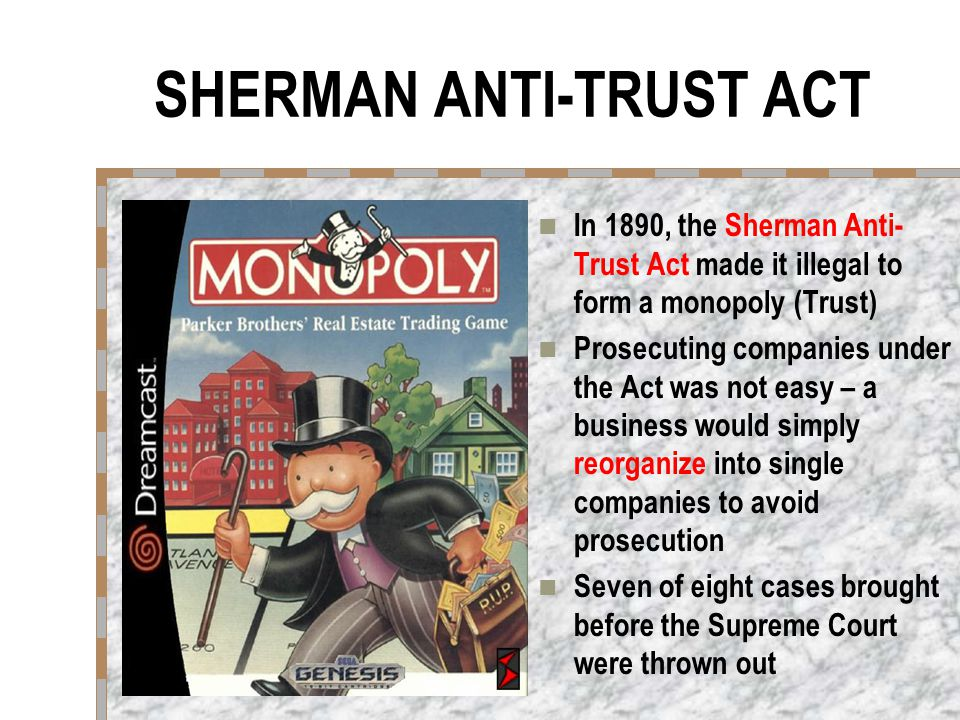 SHERMAN ANTI-TRUST ACT In 1890, the Sherman Anti- Trust Act made it illegal to form a monopoly (Trust) Prosecuting companies under the Act was not easy – a business would simply reorganize into single companies to avoid prosecution Seven of eight cases brought before the Supreme Court were thrown out