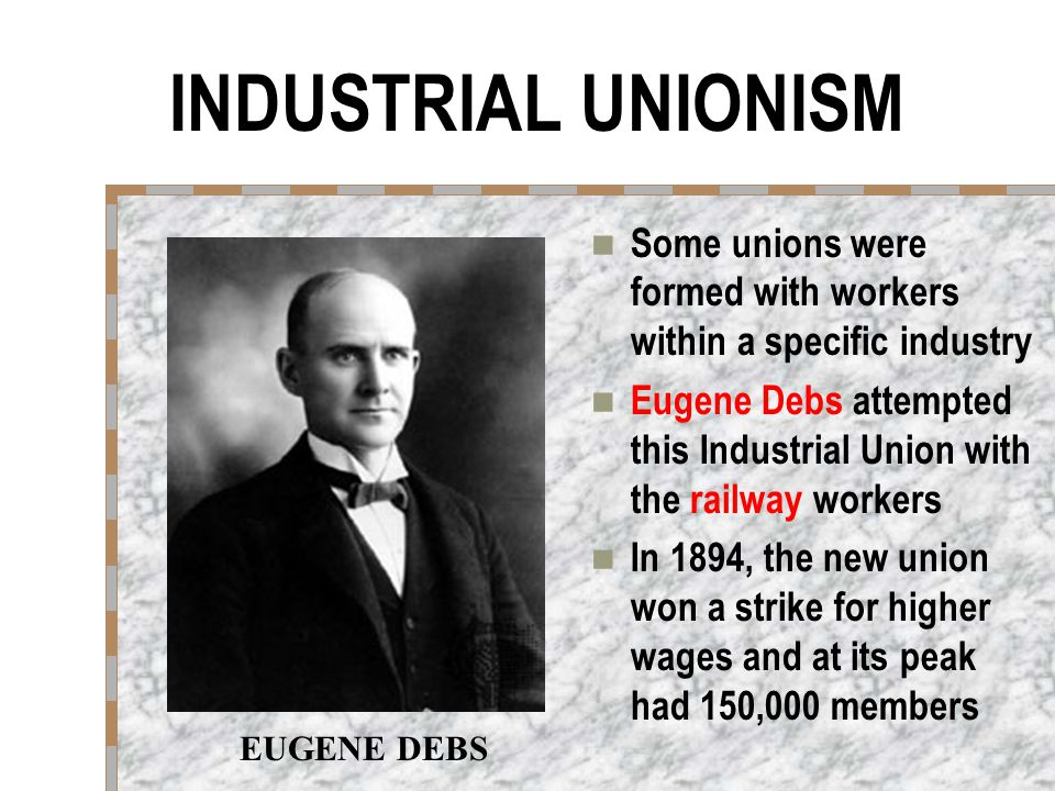 INDUSTRIAL UNIONISM Some unions were formed with workers within a specific industry Eugene Debs attempted this Industrial Union with the railway workers In 1894, the new union won a strike for higher wages and at its peak had 150,000 members EUGENE DEBS
