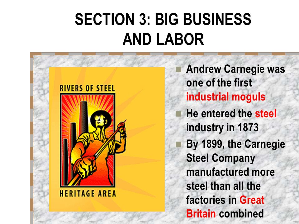 SECTION 3: BIG BUSINESS AND LABOR Andrew Carnegie was one of the first industrial moguls He entered the steel industry in 1873 By 1899, the Carnegie Steel Company manufactured more steel than all the factories in Great Britain combined