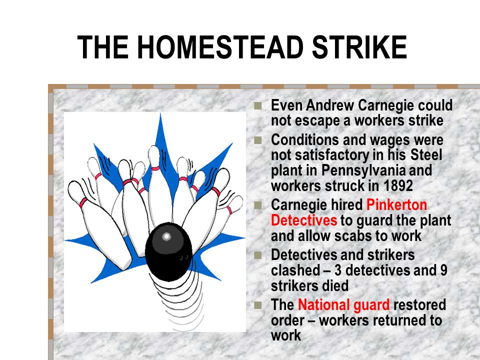 THE HOMESTEAD STRIKE Even Andrew Carnegie could not escape a workers strike Conditions and wages were not satisfactory in his Steel plant in Pennsylvania and workers struck in 1892 Carnegie hired Pinkerton Detectives to guard the plant and allow scabs to work Detectives and strikers clashed – 3 detectives and 9 strikers died The National guard restored order – workers returned to work