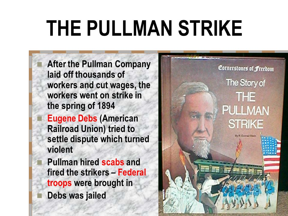 THE PULLMAN STRIKE After the Pullman Company laid off thousands of workers and cut wages, the workers went on strike in the spring of 1894 Eugene Debs (American Railroad Union) tried to settle dispute which turned violent Pullman hired scabs and fired the strikers – Federal troops were brought in Debs was jailed
