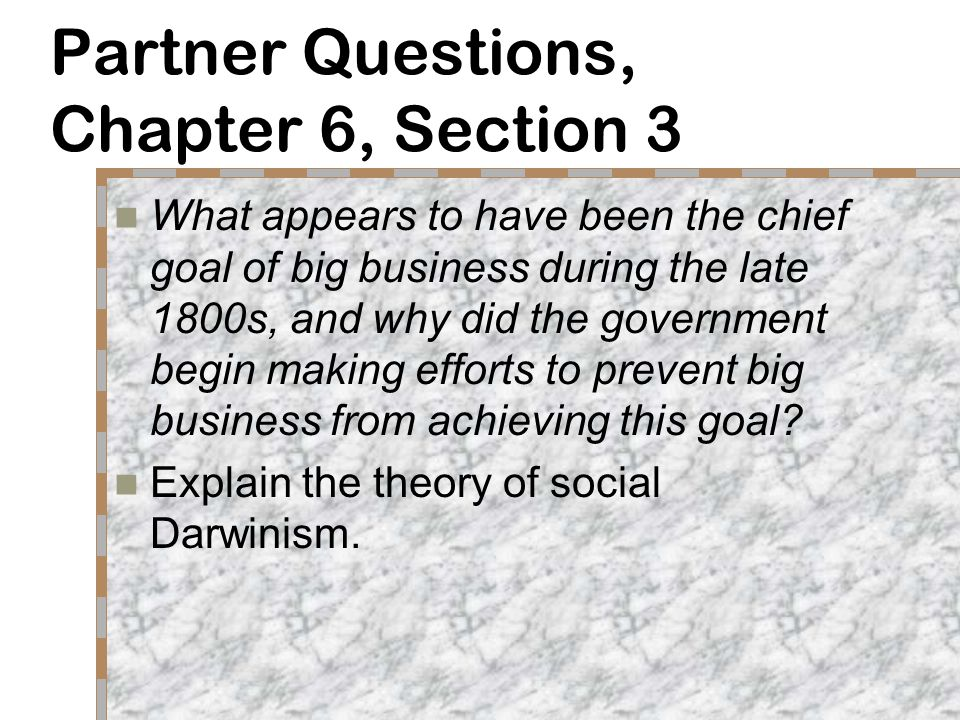 Partner Questions, Chapter 6, Section 3 What appears to have been the chief goal of big business during the late 1800s, and why did the government begin making efforts to prevent big business from achieving this goal.