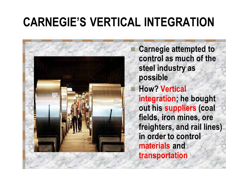 CARNEGIE'S VERTICAL INTEGRATION Carnegie attempted to control as much of the steel industry as possible How? Vertical integration; he bought out his s