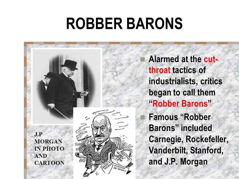 ROBBER BARONS Alarmed at the cut- throat tactics of industrialists, critics began to call them Robber Barons Famous Robber Barons included Carnegie, Rockefeller, Vanderbilt, Stanford, and J.P.