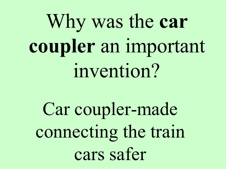 Why was the car coupler an important invention? Car coupler-made connecting the train cars safer