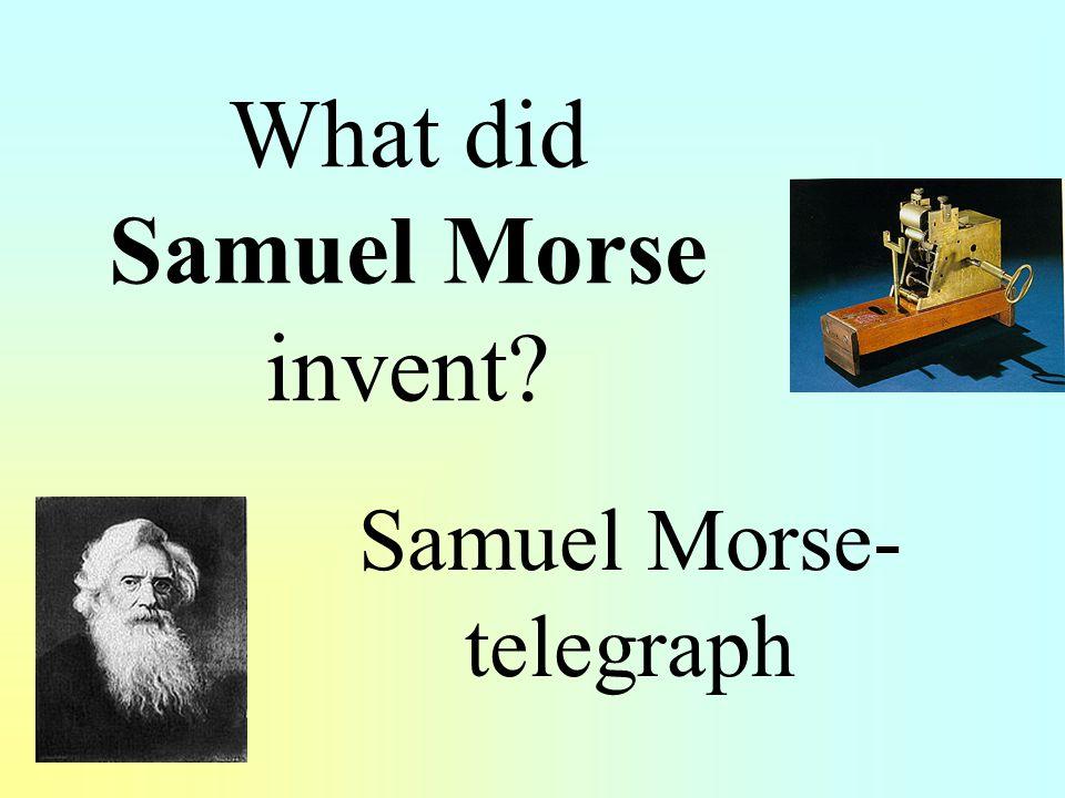What did Samuel Morse invent? Samuel Morse- telegraph
