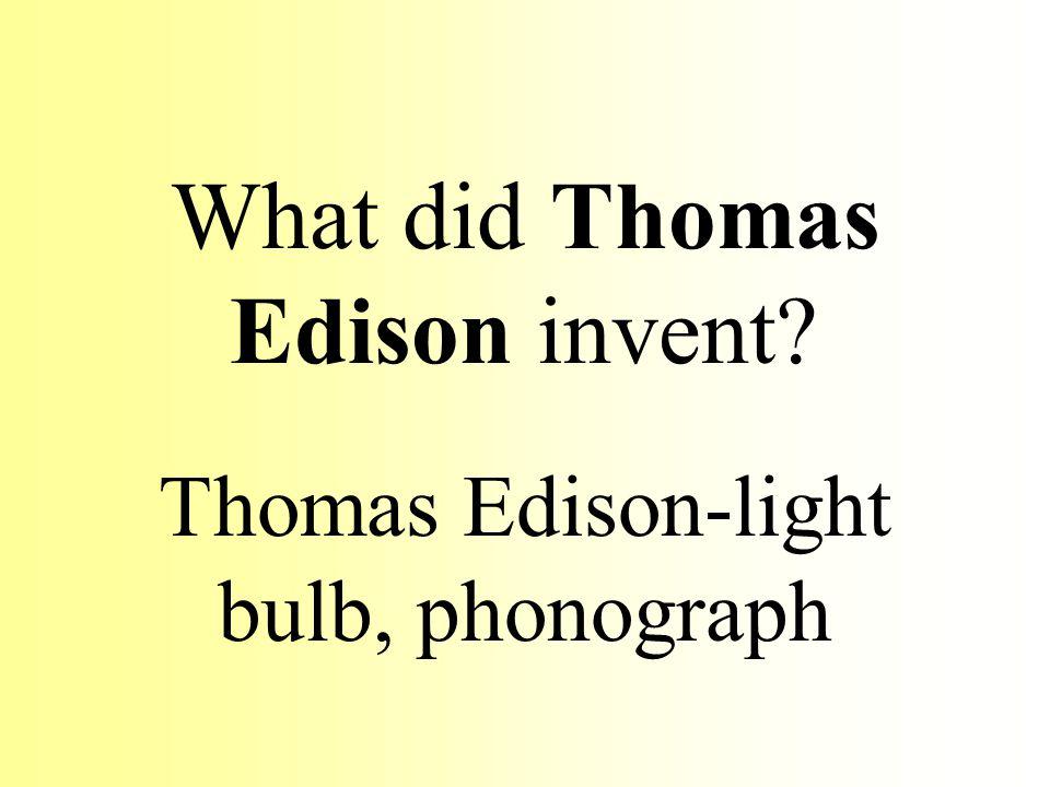 What did Thomas Edison invent? Thomas Edison-light bulb, phonograph