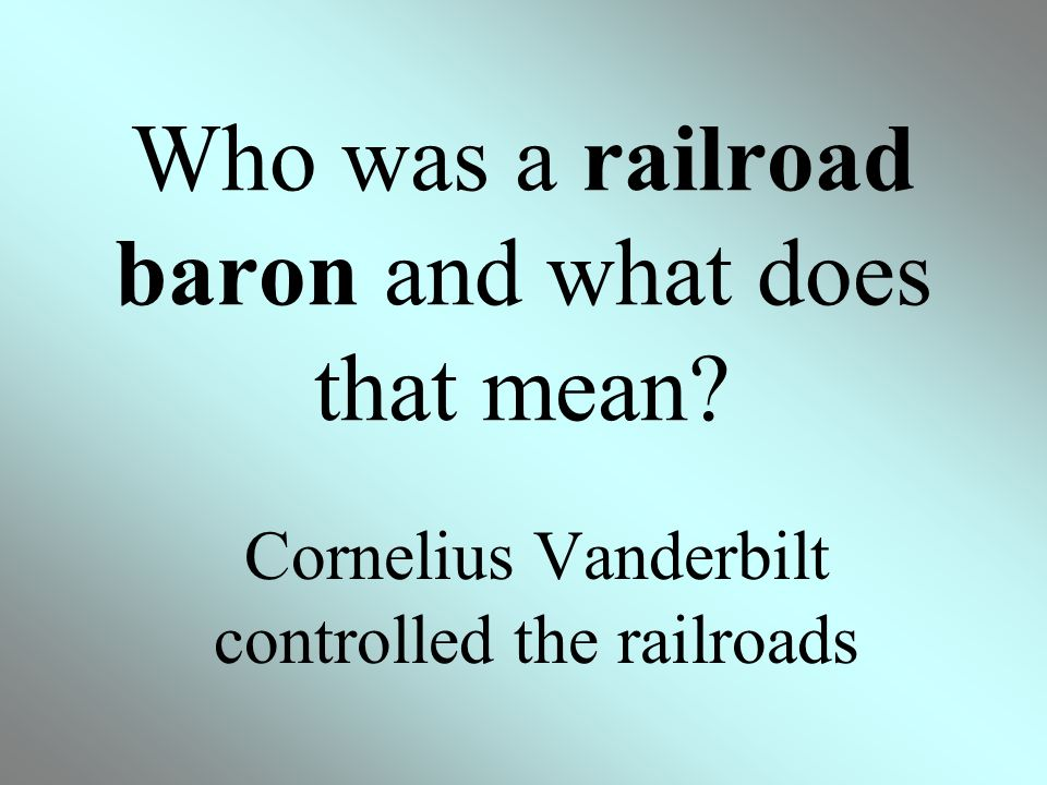 Who was a railroad baron and what does that mean? Cornelius Vanderbilt controlled the railroads