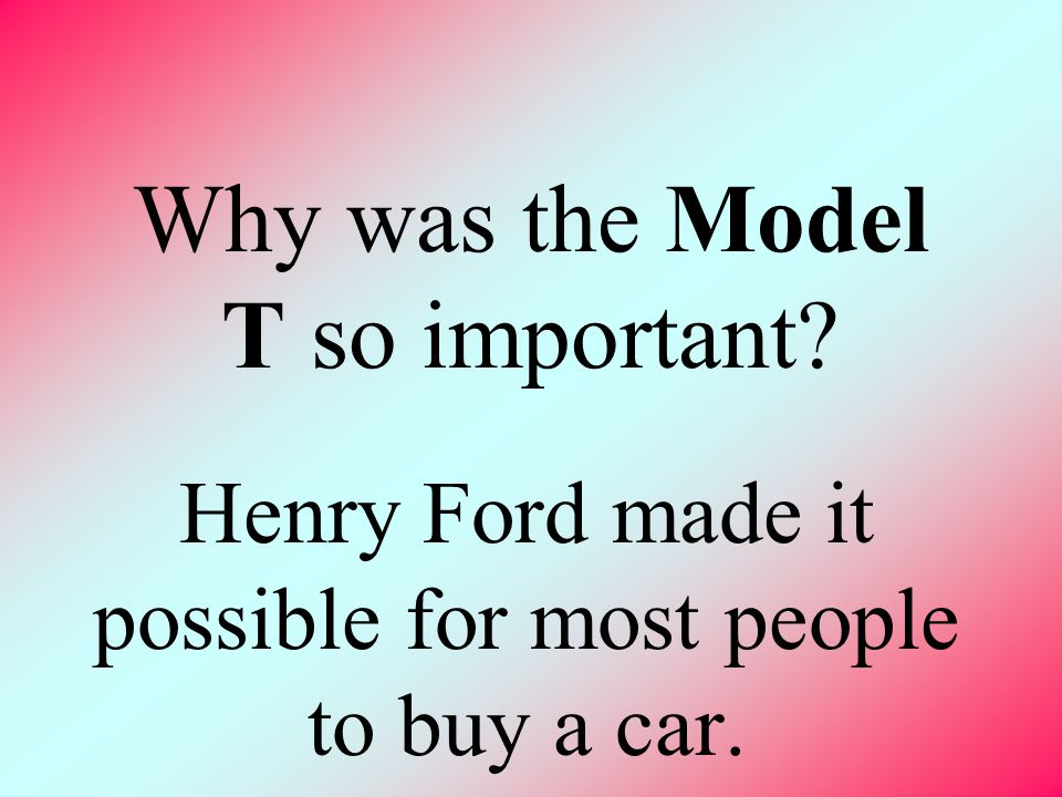 Why was the Model T so important? Henry Ford made it possible for most people to buy a car.