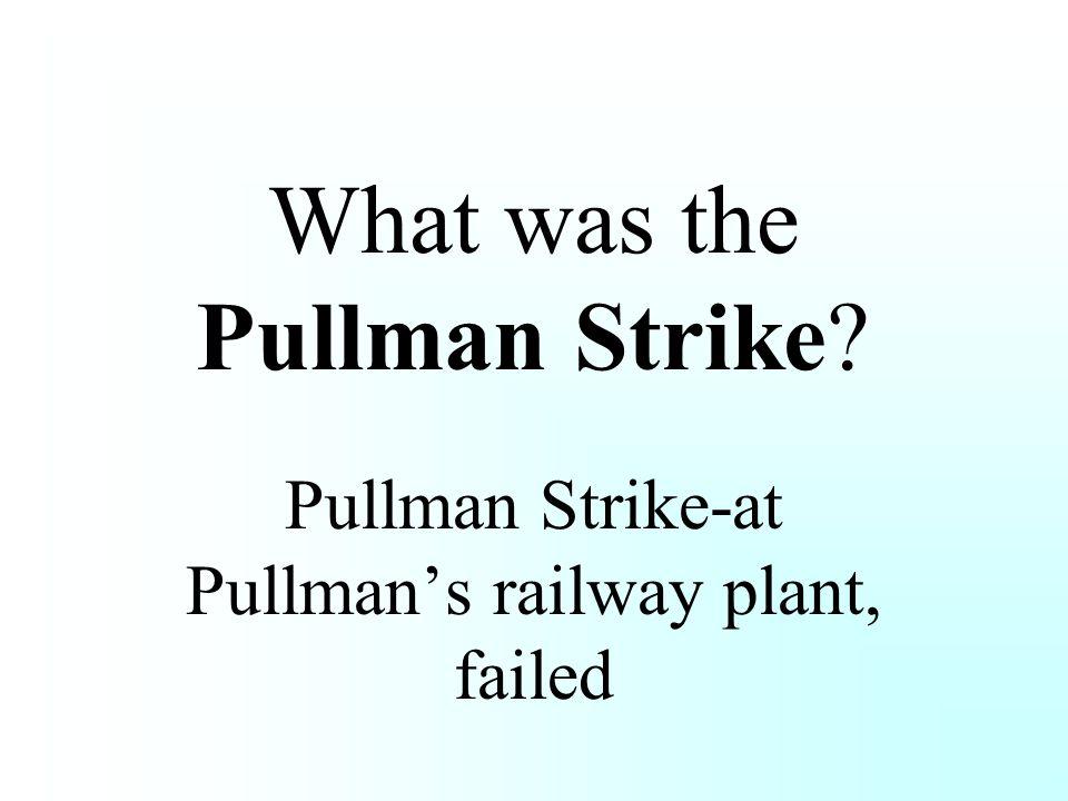What was the Pullman Strike? Pullman Strike-at Pullman's railway plant, failed