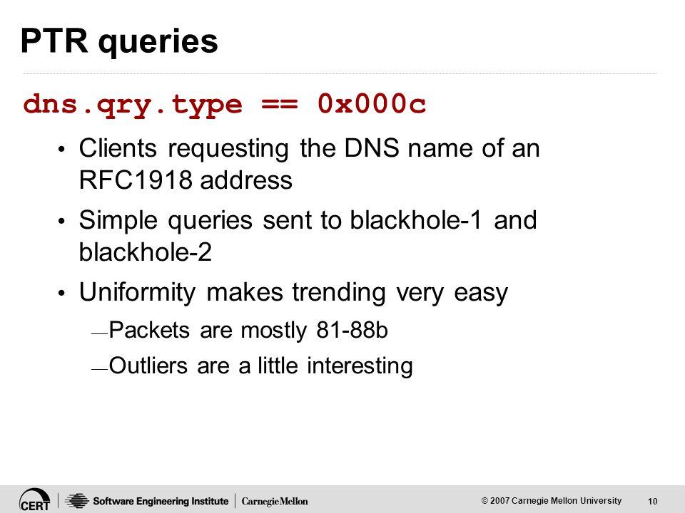 10 © 2007 Carnegie Mellon University PTR queries dns.qry.type == 0x000c Clients requesting the DNS name of an RFC1918 address Simple queries sent to blackhole-1 and blackhole-2 Uniformity makes trending very easy — Packets are mostly 81-88b — Outliers are a little interesting