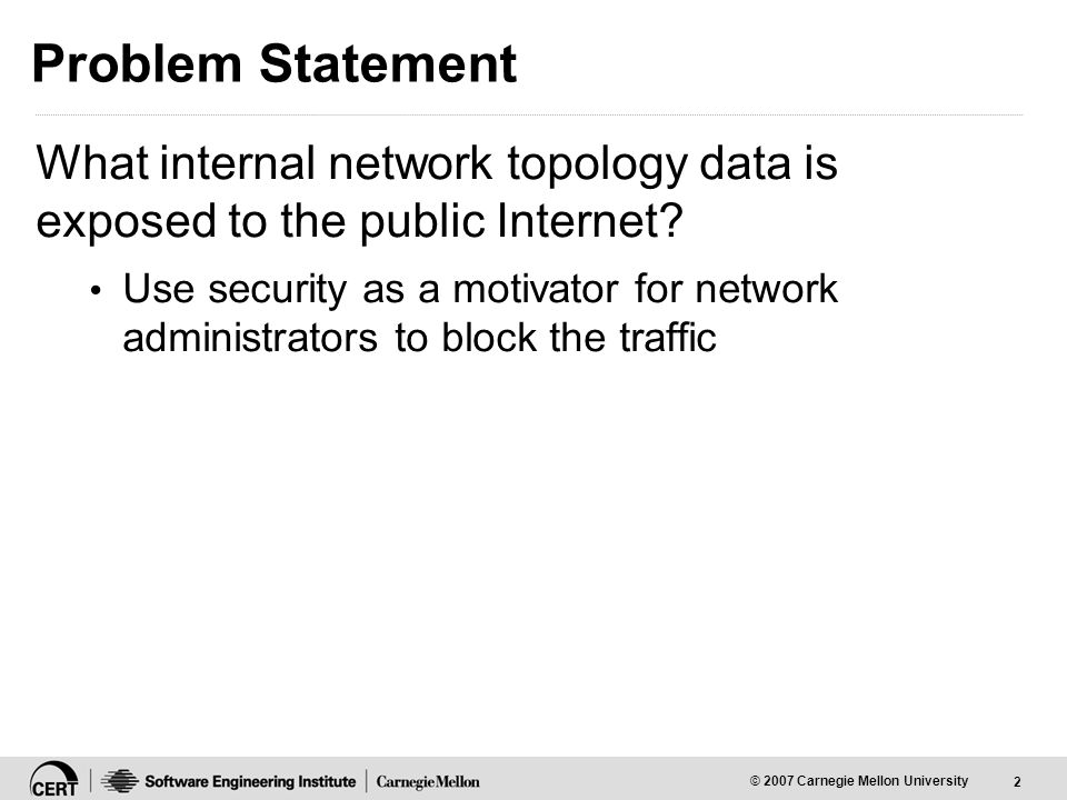 2 © 2007 Carnegie Mellon University Problem Statement What internal network topology data is exposed to the public Internet.