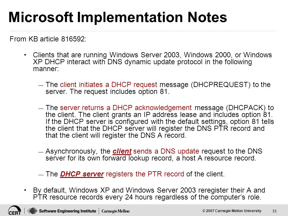 33 © 2007 Carnegie Mellon University Microsoft Implementation Notes From KB article 816592: Clients that are running Windows Server 2003, Windows 2000, or Windows XP DHCP interact with DNS dynamic update protocol in the following manner: — The client initiates a DHCP request message (DHCPREQUEST) to the server.