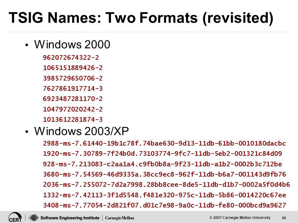 46 © 2007 Carnegie Mellon University TSIG Names: Two Formats (revisited) Windows 2000 Windows 2003/XP 962072674322-2 1065151889426-2 3985729650706-2 7627861917714-3 6923487281170-2 1047972020242-2 1013612281874-3 2988-ms-7.61440-19b1c78f.74bae630-9d13-11db-61bb-0010180dacbc 1920-ms-7.30789-7f24b0d.73103774-9fc7-11db-5eb2-001321c84d09 928-ms-7.213083-c2aa1a4.c9fb0b8a-9f23-11db-a1b2-0002b3c712be 3680-ms-7.54569-46d9335a.38cc9ec8-962f-11db-b6a7-001143d9fb76 2036-ms-7.255072-7d2a7998.28bb8cee-8de5-11db-d1b7-0002a5f0d4b6 1332-ms-7.42113-3f1d5548.f481e320-975c-11db-5b86-0014220c67ee 3408-ms-7.77054-2d821f07.d01c7e98-9a0c-11db-fe80-000bcd9a9627