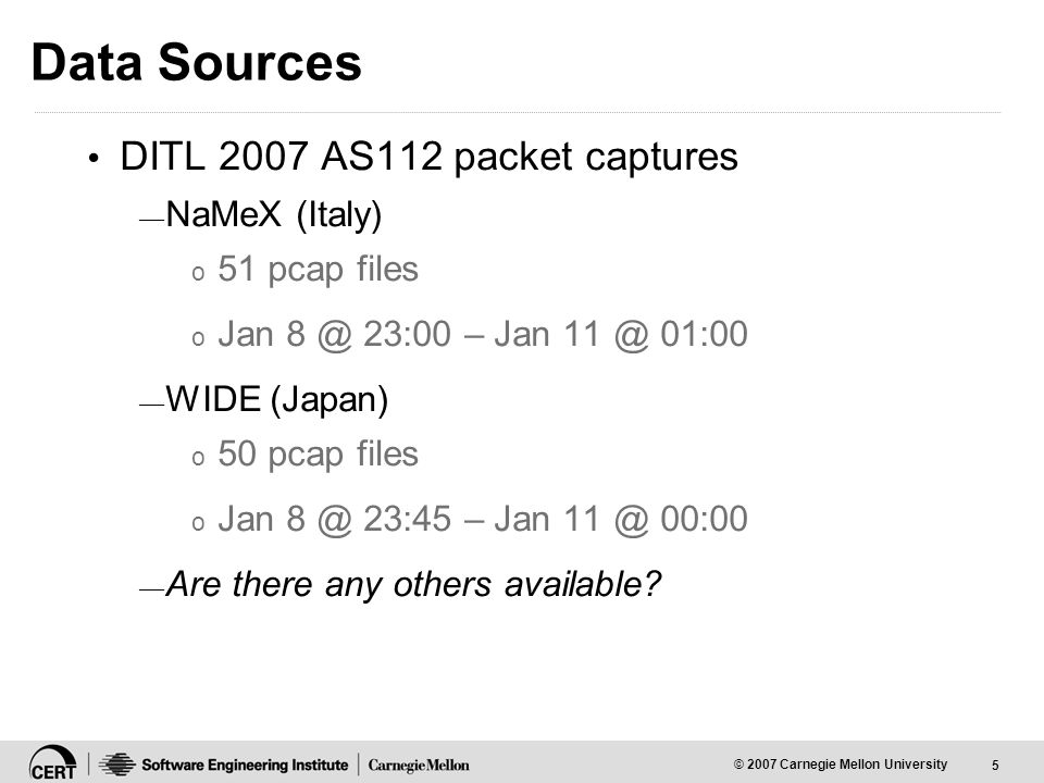 5 © 2007 Carnegie Mellon University Data Sources DITL 2007 AS112 packet captures — NaMeX (Italy) o 51 pcap files o Jan 8 @ 23:00 – Jan 11 @ 01:00 — WIDE (Japan) o 50 pcap files o Jan 8 @ 23:45 – Jan 11 @ 00:00 — Are there any others available