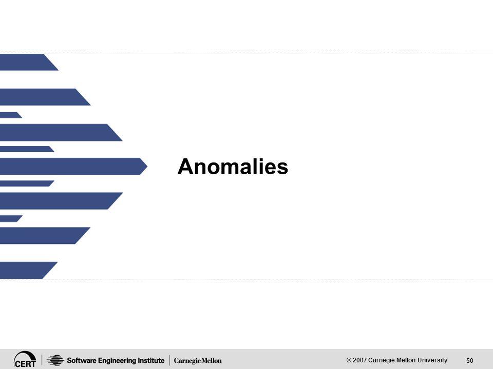50 © 2007 Carnegie Mellon University Anomalies