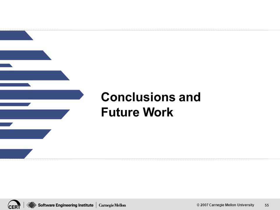 55 © 2007 Carnegie Mellon University Conclusions and Future Work