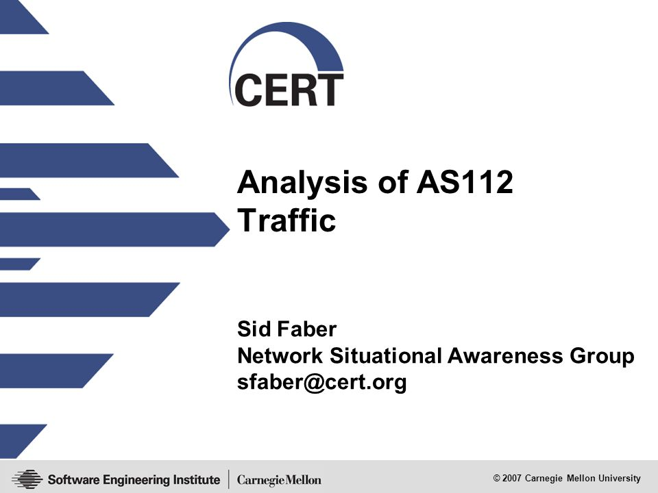 © 2007 Carnegie Mellon University Analysis of AS112 Traffic Sid Faber Network Situational Awareness Group sfaber@cert.org