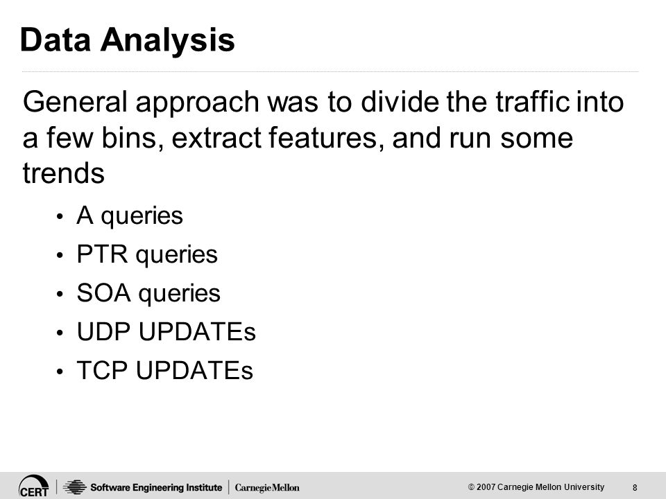 8 © 2007 Carnegie Mellon University Data Analysis General approach was to divide the traffic into a few bins, extract features, and run some trends A queries PTR queries SOA queries UDP UPDATEs TCP UPDATEs