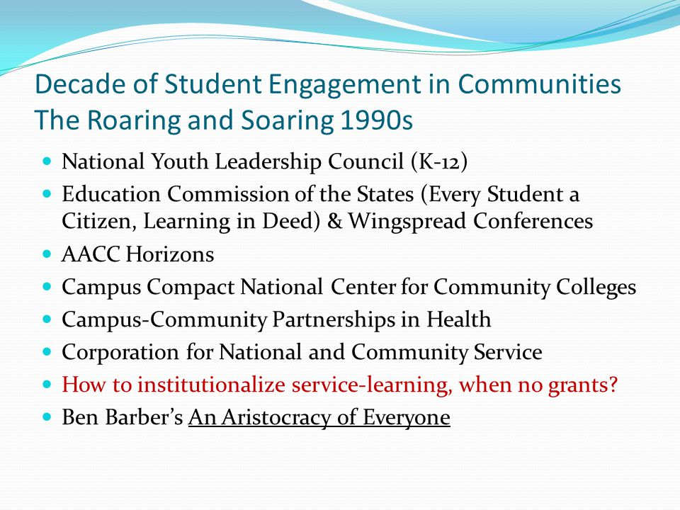 Decade of Student Engagement in Communities The Roaring and Soaring 1990s Campus Compact Founded in 1985 by the presidents of Brown, Georgetown, and Stanford Universities, and the Education Commission of the States (K-12 superintendents from all 50 states) Mid-1980s, the media portrayed college students as materialistic and self-absorbed, more interested in making money than in helping their neighbors.