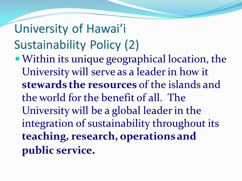 University of Hawai'i Sustainability Policy (1) The University recognizes that an important knowledge base in sustainable island systems resides in the indigenous people of Hawai'i and all those for whom Hawai'i is home.