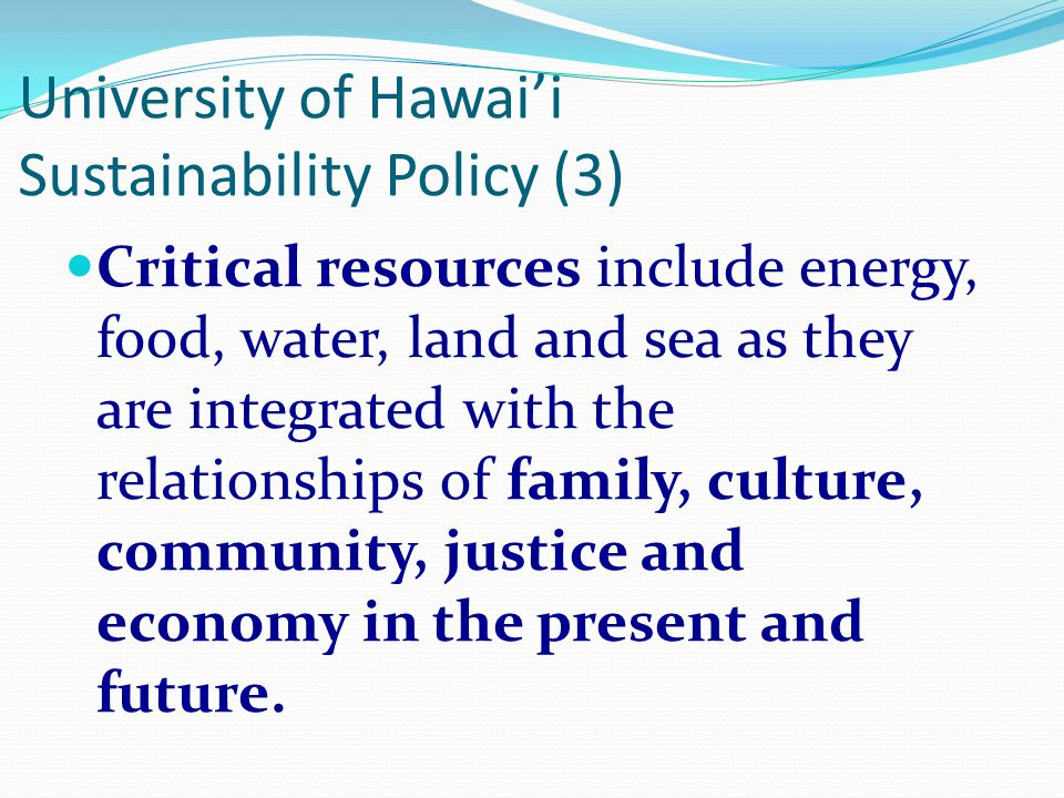 University of Hawai'i Sustainability Policy (2) Within its unique geographical location, the University will serve as a leader in how it stewards the resources of the islands and the world for the benefit of all.